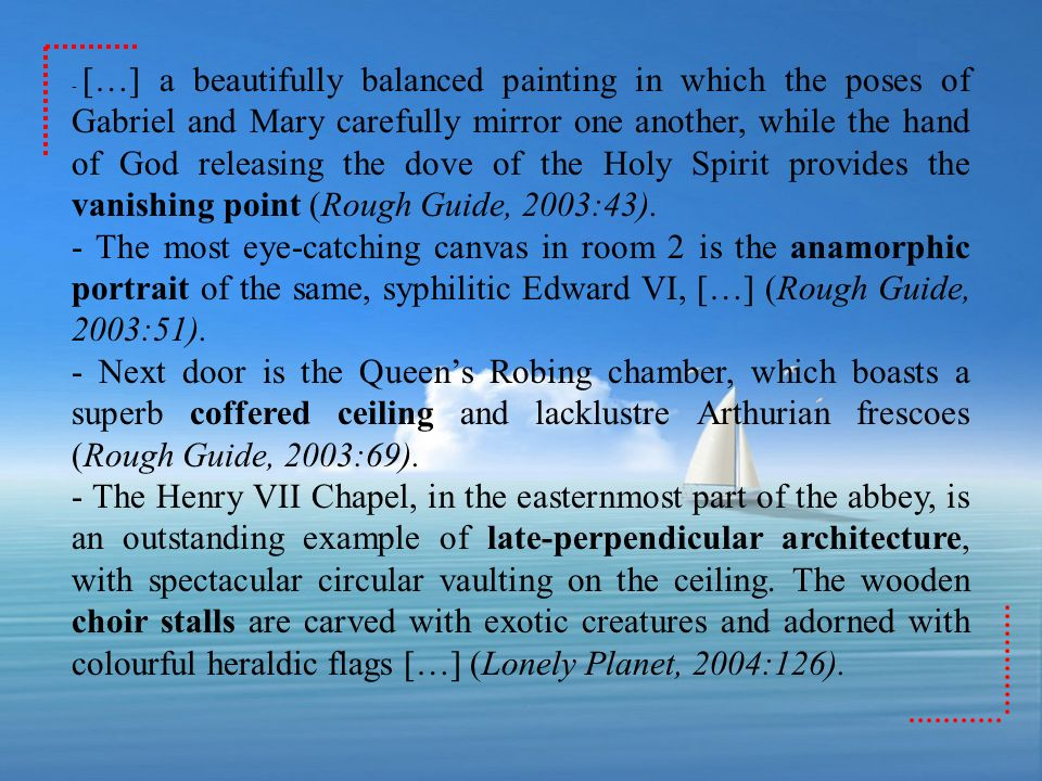- […] a beautifully balanced painting in which the poses of Gabriel and Mary carefully mirror one another, while the hand of God releasing the dove of the Holy Spirit provides the vanishing point (Rough Guide, 2003:43).